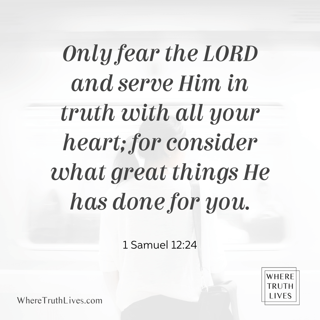 Only fear the Lord and serve Him in truth with all your heart; for consider what great things He has done for you. (1 Samuel 12:24)