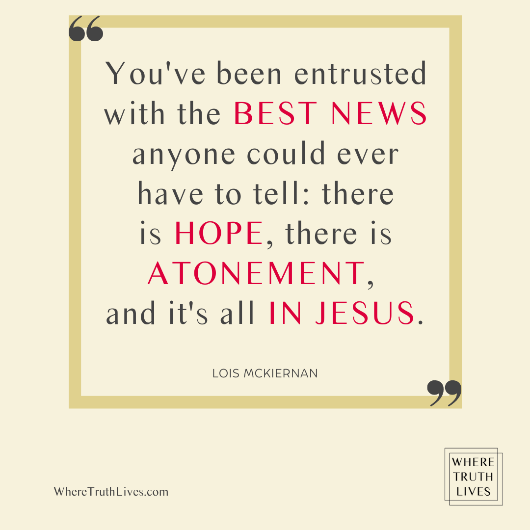 You've been entrusted with the best news anyone could ever have to tell: there is hope, there is atonement, and it's all in Jesus. - Lois McKiernan quote
