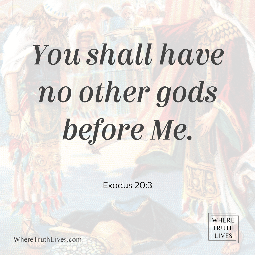 You shall have no other gods before Me. (Exodus 20:3)