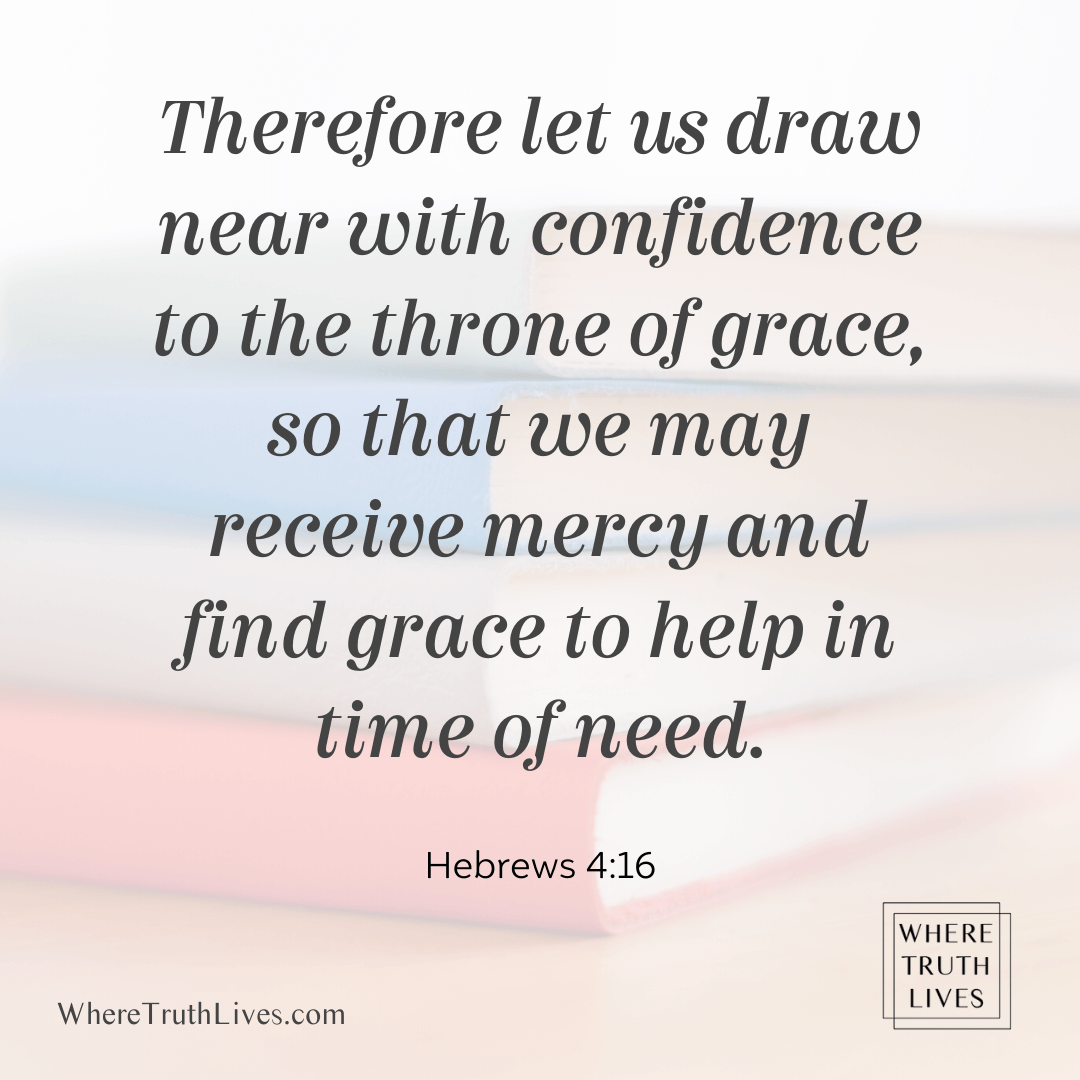 Therefore let us draw near with confidence to the throne of grace, so that we may receive mercy and find grace to help in time of need. (Hebrews 4:16)