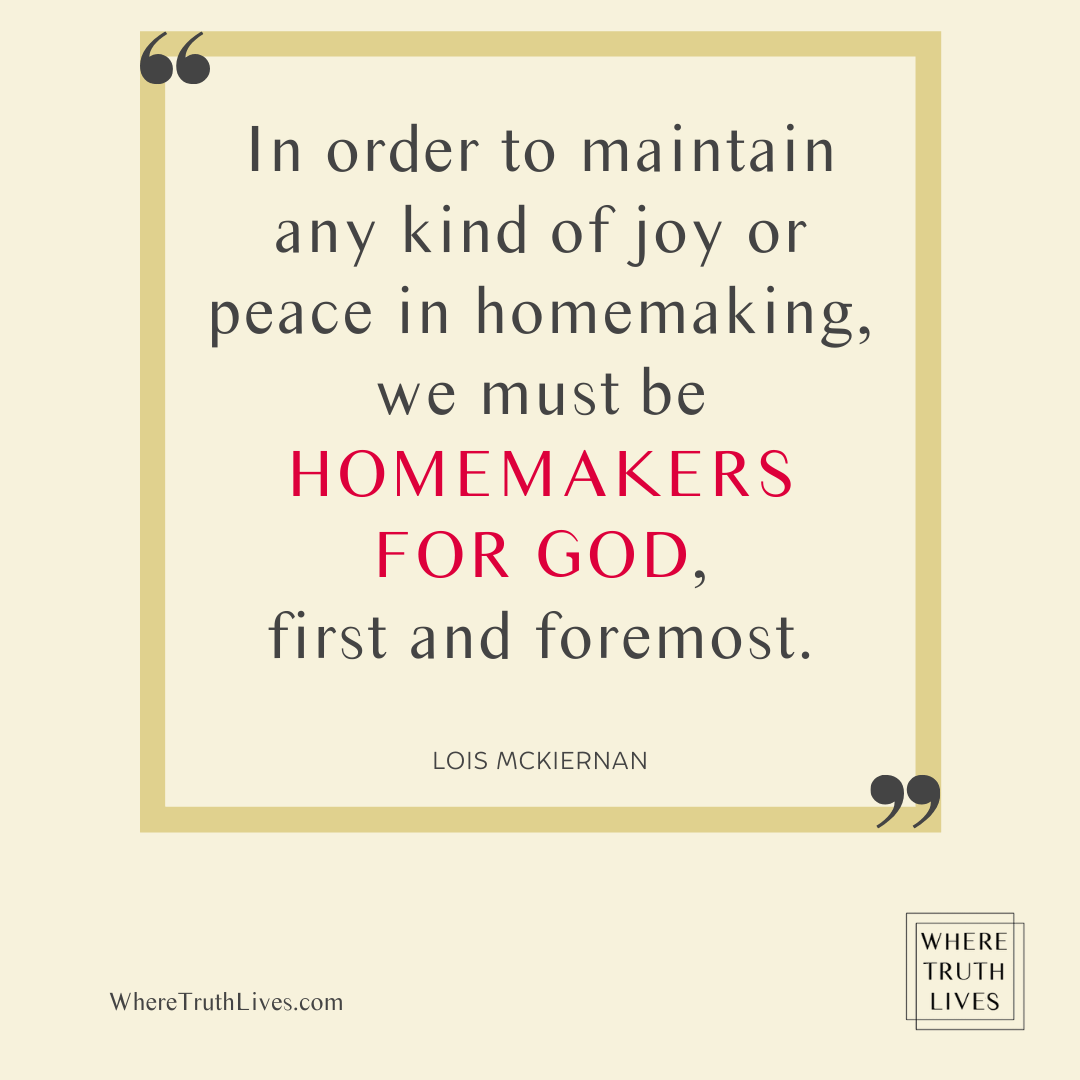 In order to maintain any kind of joy or peace in homemaking, we must be homemakers for God, first and foremost. - Lois McKiernan quote