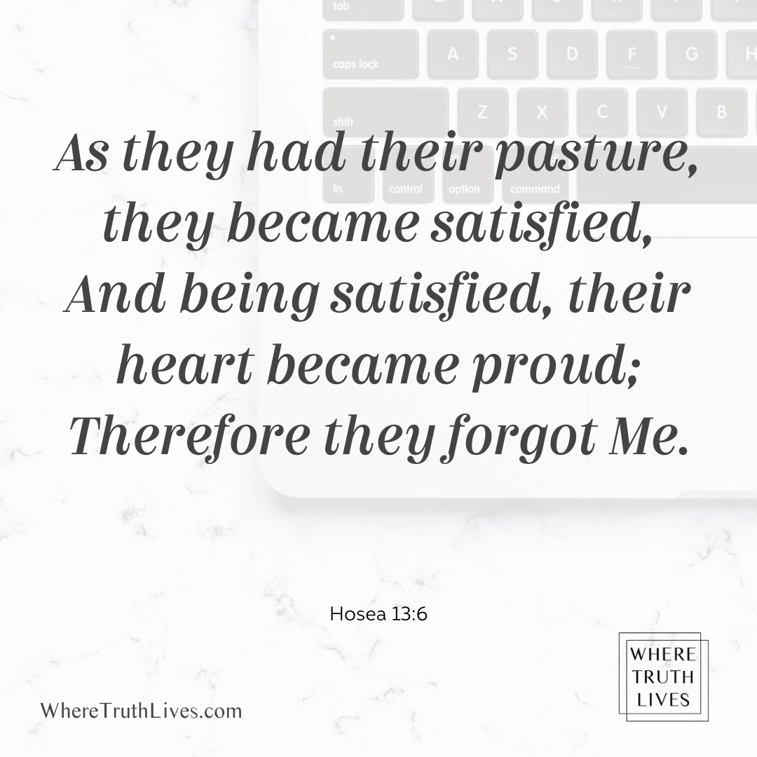 As they had their pasture, they became satisfied, and being satisfied, their heart became proud; Therefore they forgot Me. (Hosea 13:6)