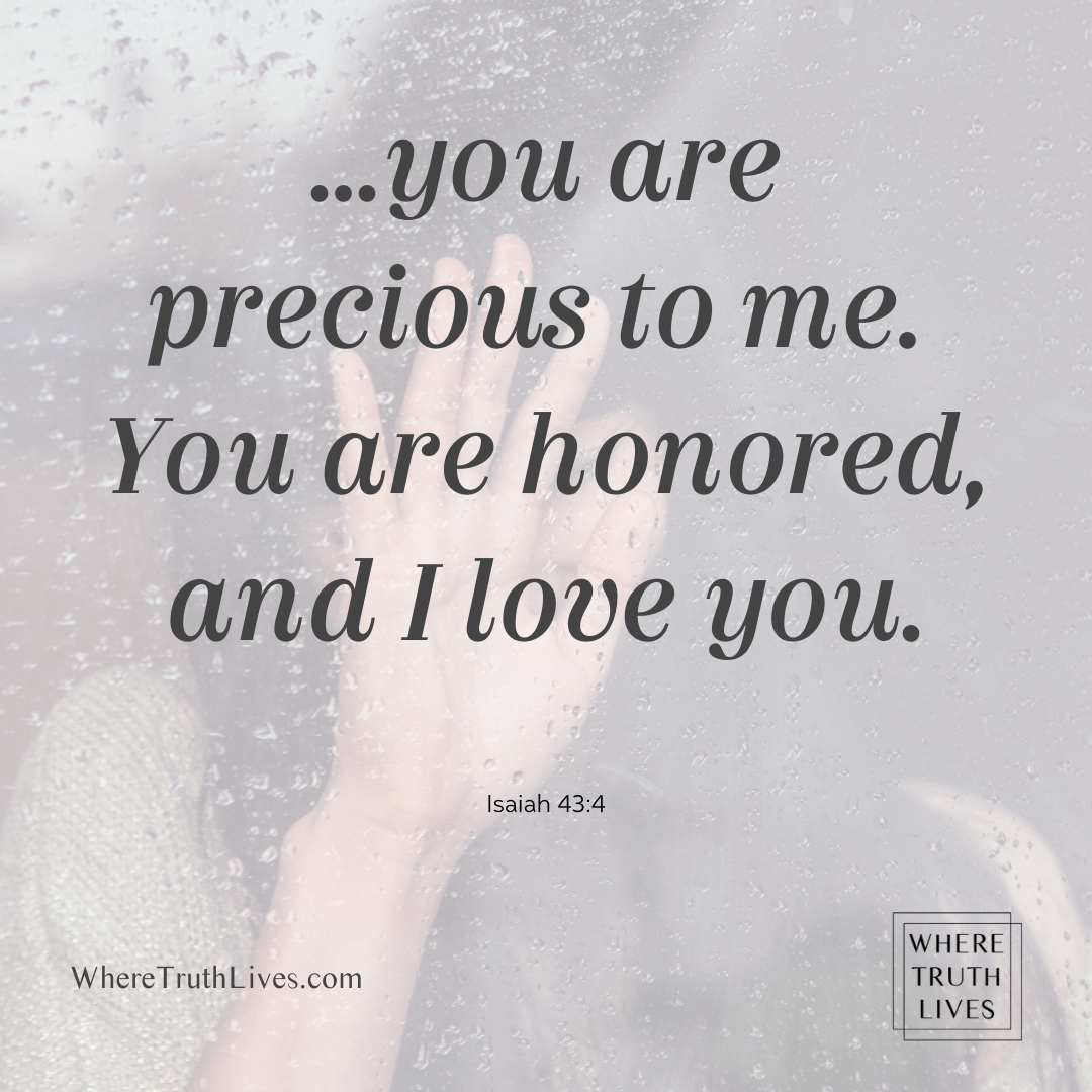 ...you are precious to me. You are honored, and I love you. - Isaiah 43:4