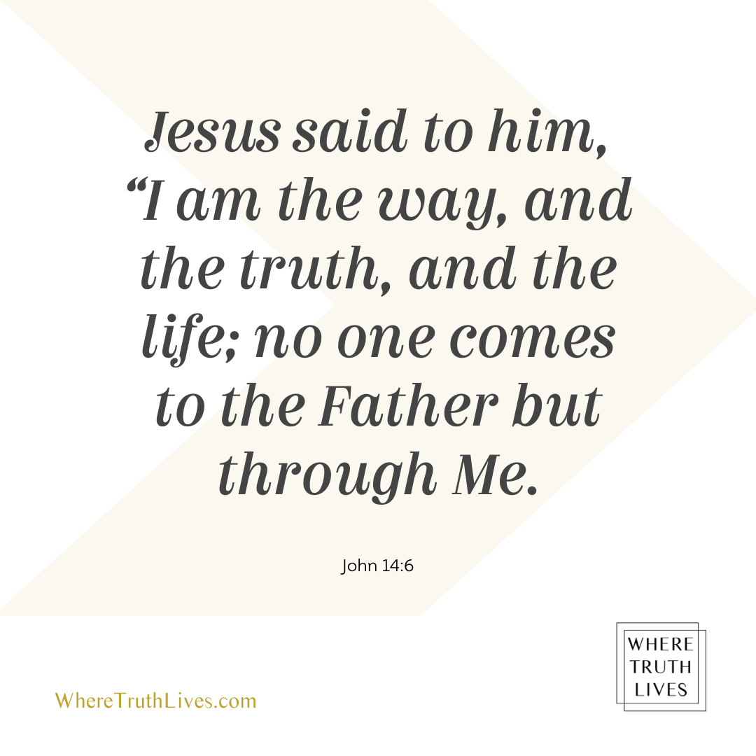 Jesus said to him, I am the way, and the truth, and the life; no one comes to the Father but through Me... | John 14:6 | Bible verse, Scripture, New Testament | Where Truth Lives .com