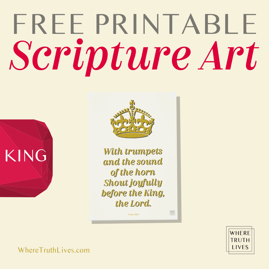 Free Printable 'King' Scripture Art - Psalm 98:6 - With trumpets and the sound of the horn shout joyfully before the King, the Lord.