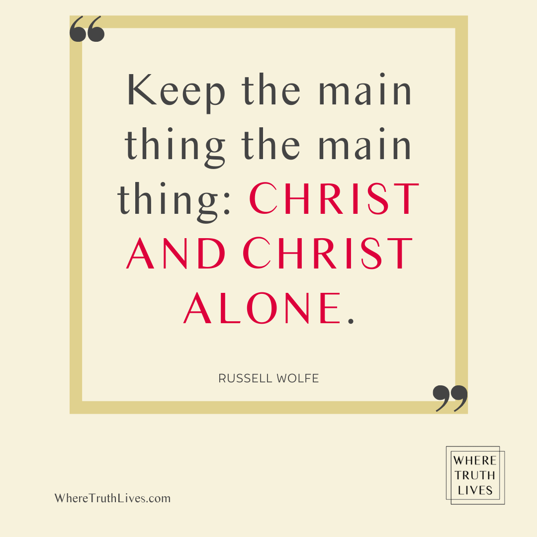Keep the main thing the main thing: Christ and Christ alone. - Russell Wolfe quote
