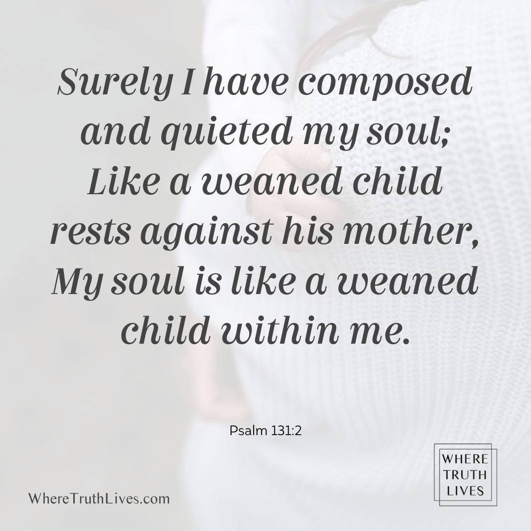 Surely I have composed and quieted my soul; Like a weaned child rests against his mother, My soul is like a weaned child within me. (Psalm 131:2)