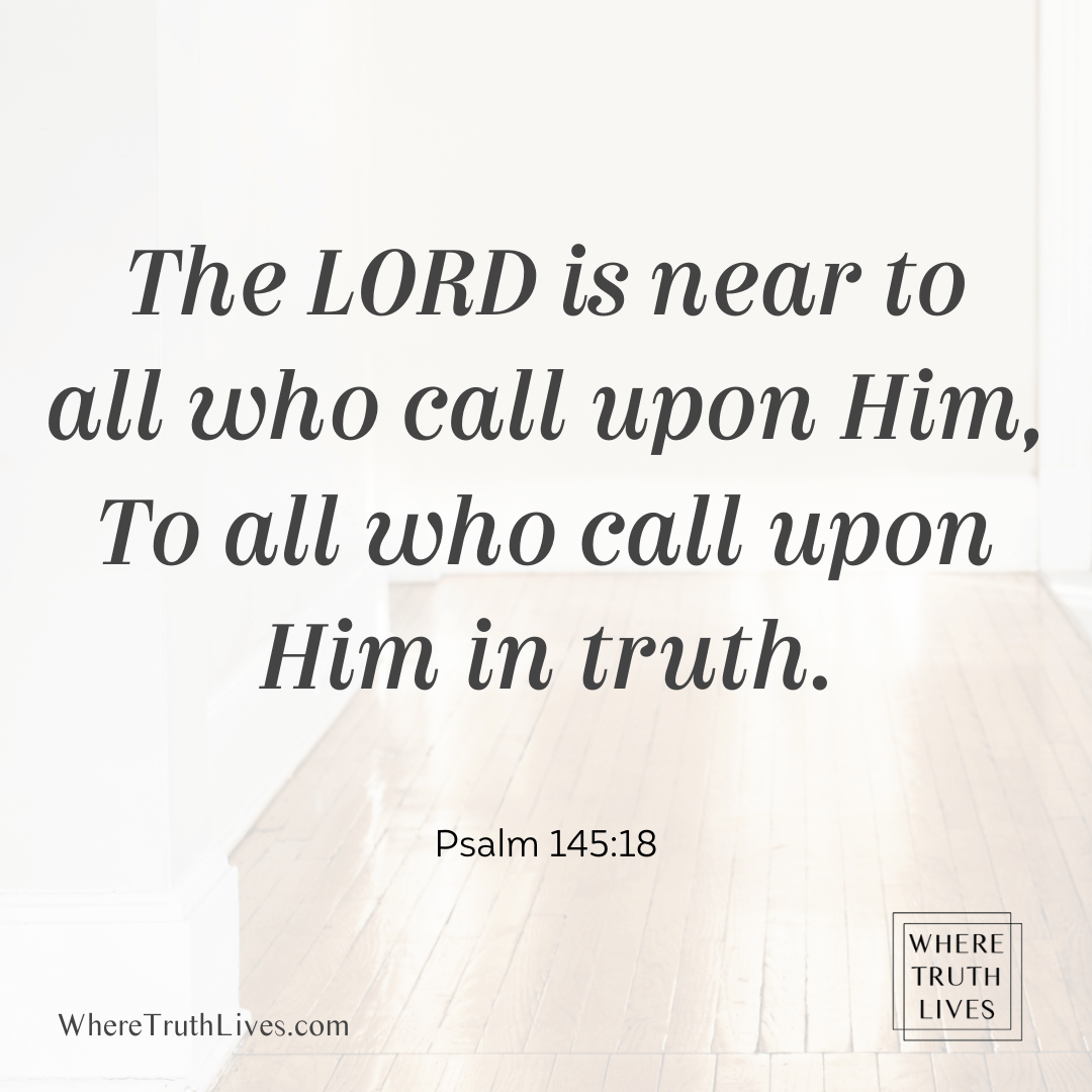 The Lord is near to all who call upon Him, To all who call upon Him in truth. (Psalm 145:18)
