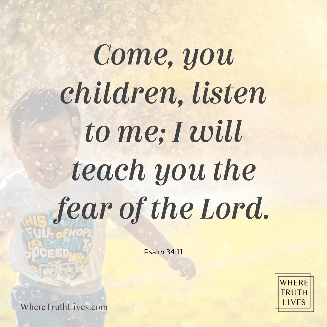 Come, you children, listen to me; I will teach you fear the Lord. Psalm 34:11