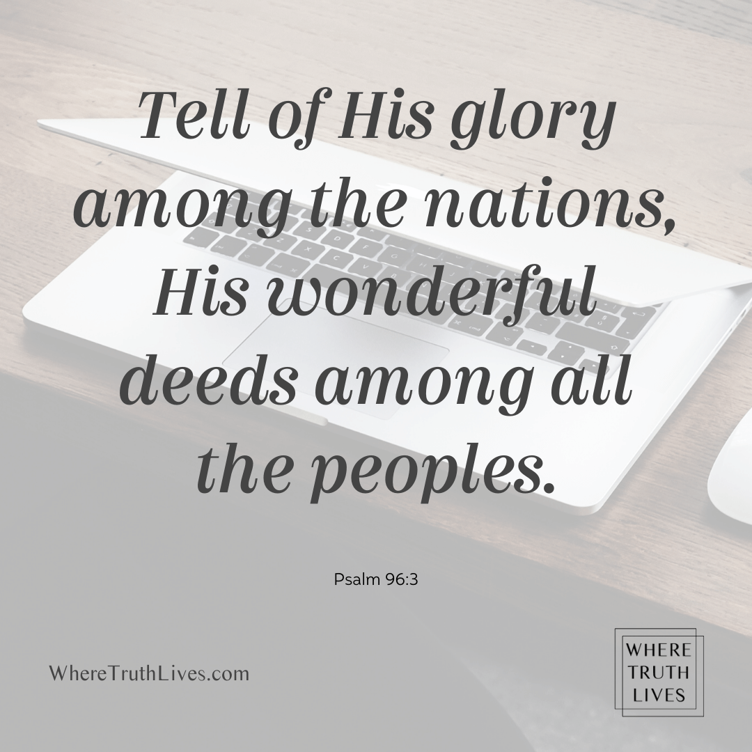 Tell of His glory among the nations, His wonderful deeds among all the peoples. - Psalm 96:3