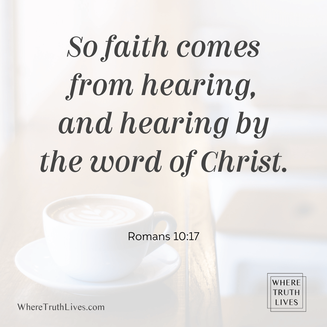 So faith comes by hearing, and hearing by the word of Christ. (Romans 10:17)