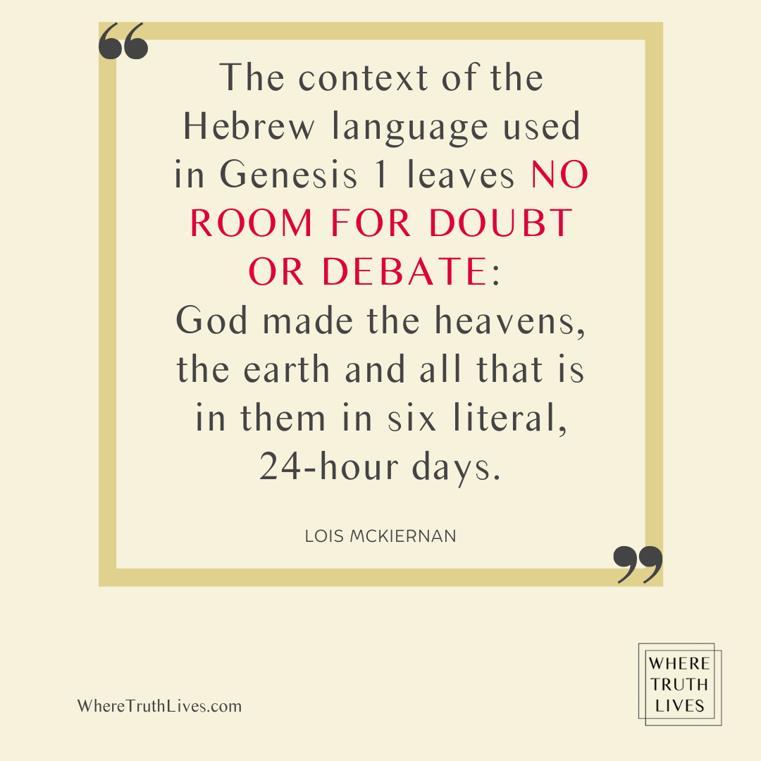 The context of the Hebrew language used in Genesis 1 leaves no room for doubt or debate: God made the heavens, the earth and all that is in them in six literal, 24-hour days. - Lois McKiernan quote